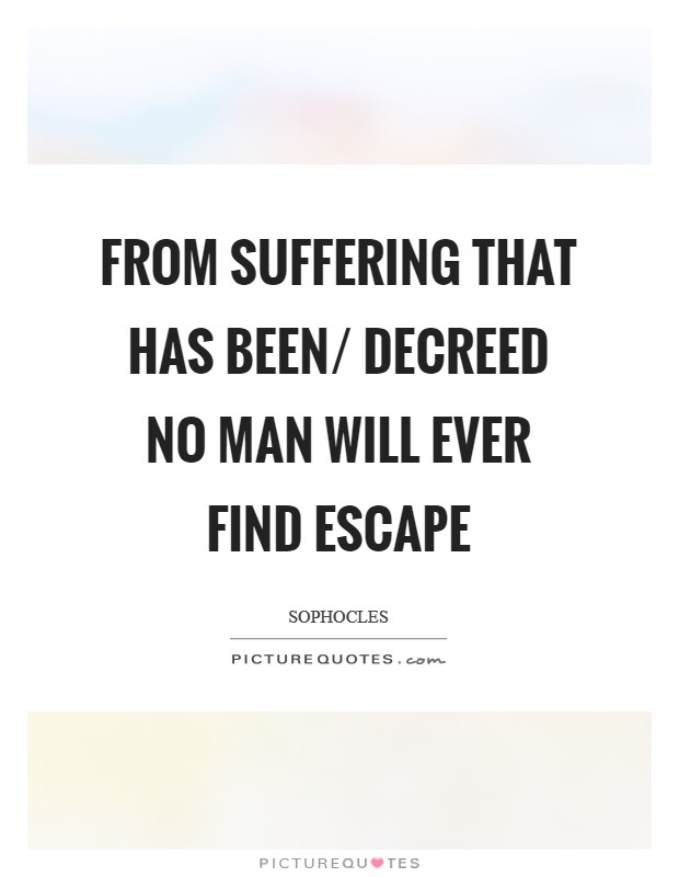 From suffering that has been/ Decreed no man will ever find escape Picture Quote #1