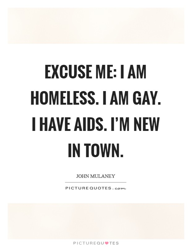 Excuse me: I am homeless. I am gay. I have AIDS. I'm new in town Picture Quote #1