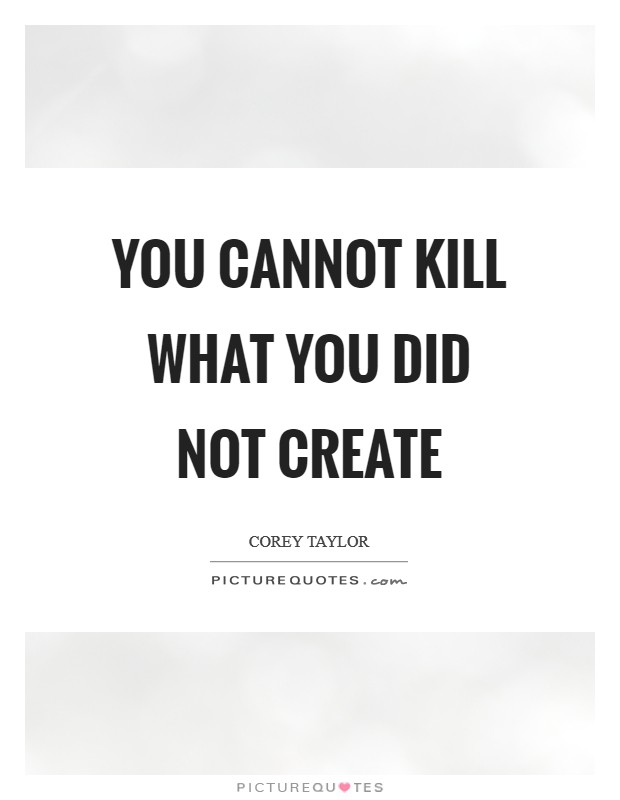 You Cannot Kill What You Did NOT Create Picture Quotes Unique Create A Quote