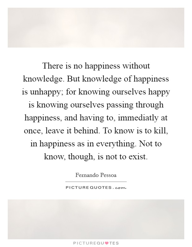 There is no happiness without knowledge. But knowledge of happiness is unhappy; for knowing ourselves happy is knowing ourselves passing through happiness, and having to, immediatly at once, leave it behind. To know is to kill, in happiness as in everything. Not to know, though, is not to exist Picture Quote #1