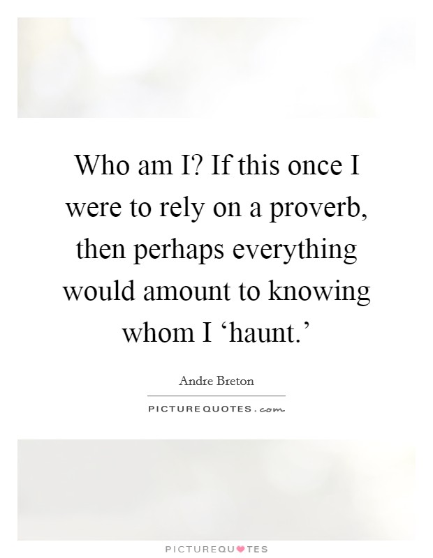 Who am I? If this once I were to rely on a proverb, then perhaps everything would amount to knowing whom I 'haunt.' Picture Quote #1