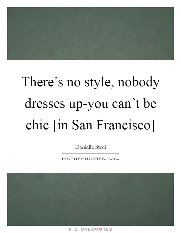 There's no style, nobody dresses up-you can't be chic [in San Francisco] Picture Quote #1