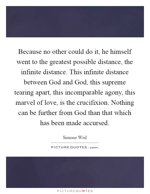 Because no other could do it, he himself went to the greatest possible distance, the infinite distance. This infinite distance between God and God, this supreme tearing apart, this incomparable agony, this marvel of love, is the crucifixion. Nothing can be further from God than that which has been made accursed Picture Quote #1