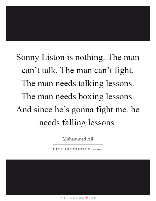 Sonny Liston is nothing. The man can't talk. The man can't fight. The man needs talking lessons. The man needs boxing lessons. And since he's gonna fight me, he needs falling lessons Picture Quote #1