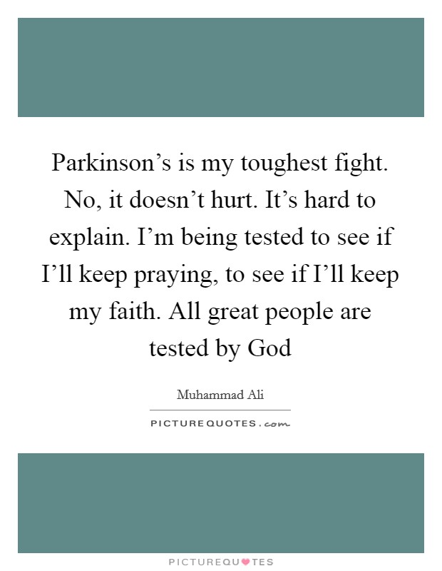 Parkinson's is my toughest fight. No, it doesn't hurt. It's hard to explain. I'm being tested to see if I'll keep praying, to see if I'll keep my faith. All great people are tested by God Picture Quote #1