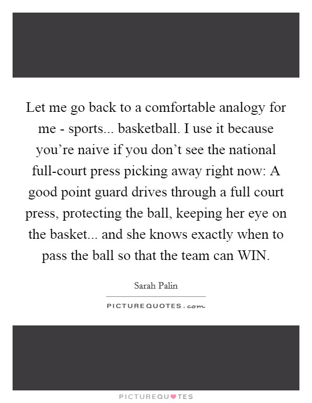 Let me go back to a comfortable analogy for me - sports... basketball. I use it because you're naive if you don't see the national full-court press picking away right now: A good point guard drives through a full court press, protecting the ball, keeping her eye on the basket... and she knows exactly when to pass the ball so that the team can WIN Picture Quote #1