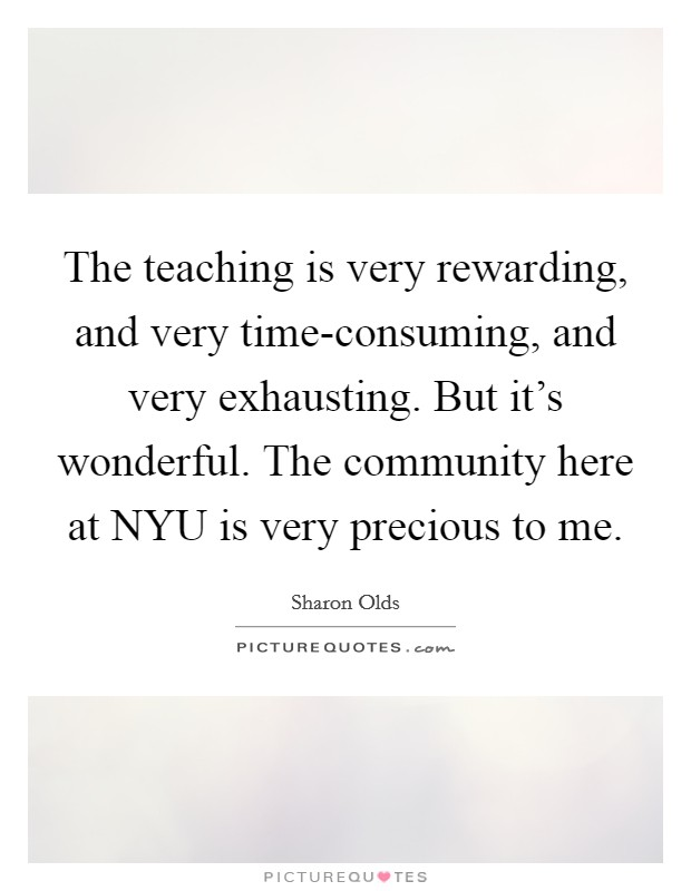 The teaching is very rewarding, and very time-consuming, and very exhausting. But it's wonderful. The community here at NYU is very precious to me Picture Quote #1