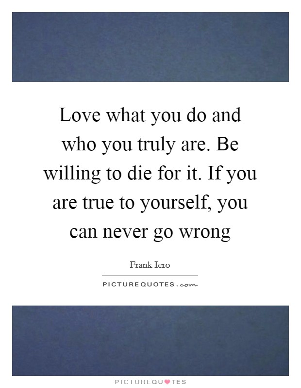 Love what you do and who you truly are. Be willing to die for it. If you are true to yourself, you can never go wrong Picture Quote #1