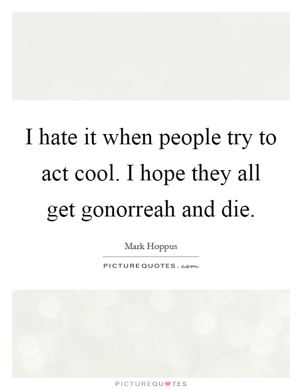 I hate it when people try to act cool. I hope they all get gonorreah and die Picture Quote #1