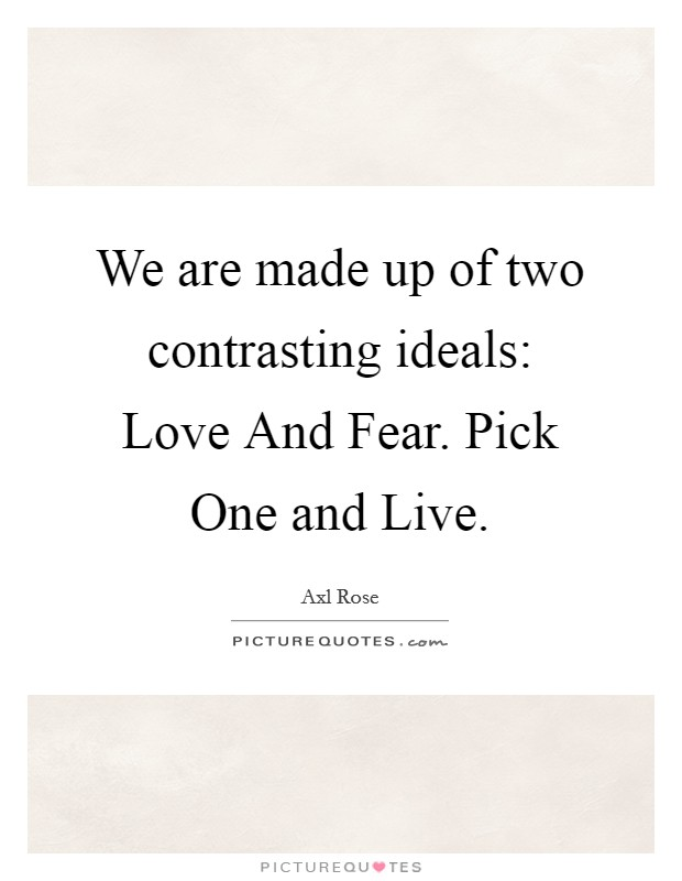 We are made up of two contrasting ideals: Love And Fear. Pick One and Live Picture Quote #1