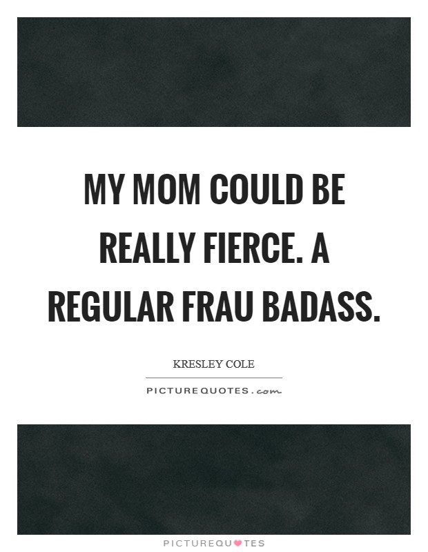 My mom could be really fierce. A regular Frau Badass Picture Quote #1