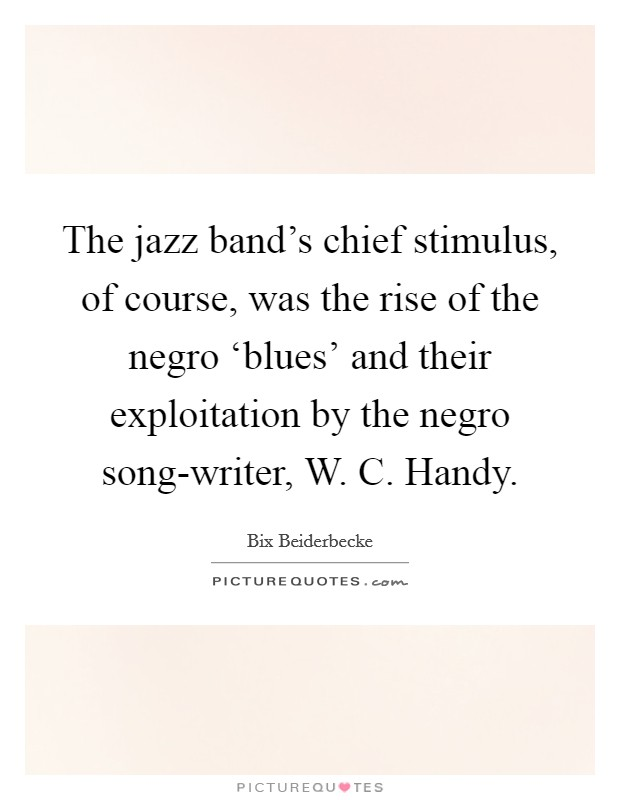 The jazz band's chief stimulus, of course, was the rise of the negro 'blues' and their exploitation by the negro song-writer, W. C. Handy Picture Quote #1