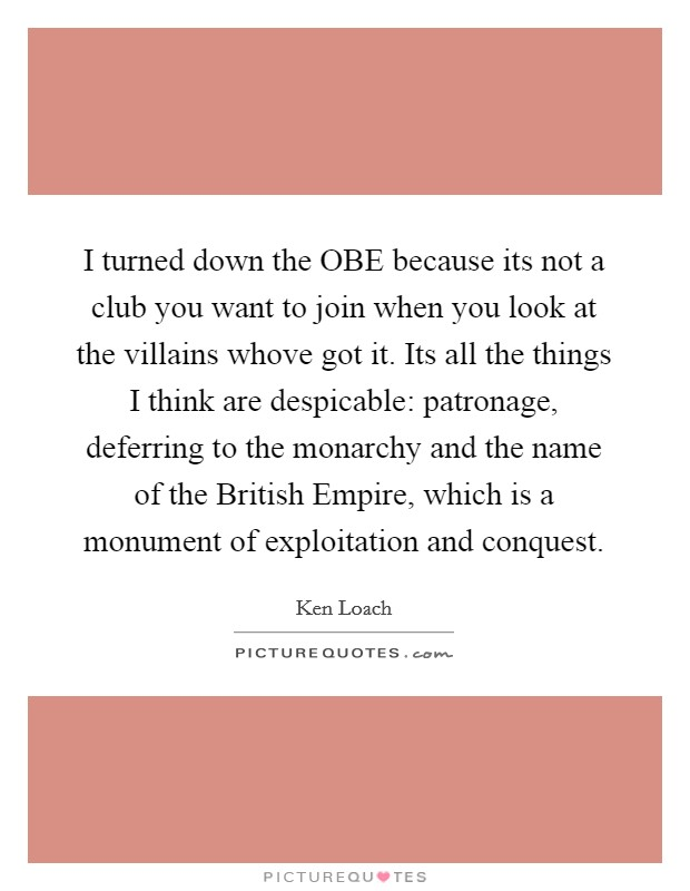 I turned down the OBE because its not a club you want to join when you look at the villains whove got it. Its all the things I think are despicable: patronage, deferring to the monarchy and the name of the British Empire, which is a monument of exploitation and conquest Picture Quote #1