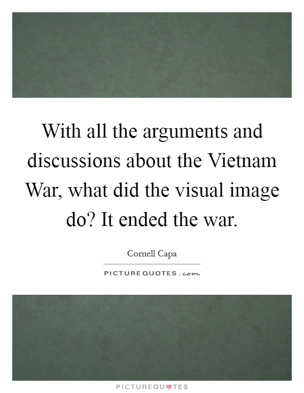 With all the arguments and discussions about the Vietnam War, what did the visual image do? It ended the war Picture Quote #1