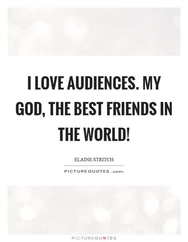 I love audiences. My God, the best friends in the world! Picture Quote #1