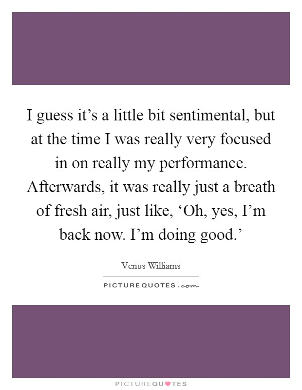 I guess it's a little bit sentimental, but at the time I was really very focused in on really my performance. Afterwards, it was really just a breath of fresh air, just like, 'Oh, yes, I'm back now. I'm doing good.' Picture Quote #1