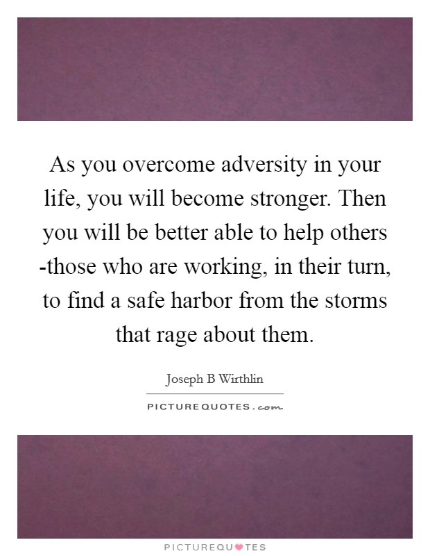 As you overcome adversity in your life, you will become stronger. Then you will be better able to help others -those who are working, in their turn, to find a safe harbor from the storms that rage about them Picture Quote #1