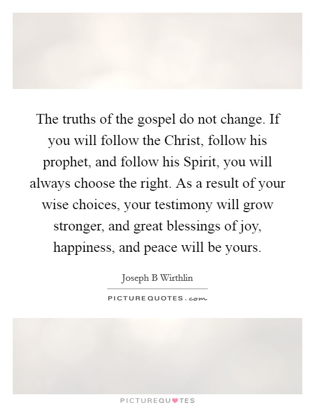 The truths of the gospel do not change. If you will follow the Christ, follow his prophet, and follow his Spirit, you will always choose the right. As a result of your wise choices, your testimony will grow stronger, and great blessings of joy, happiness, and peace will be yours Picture Quote #1