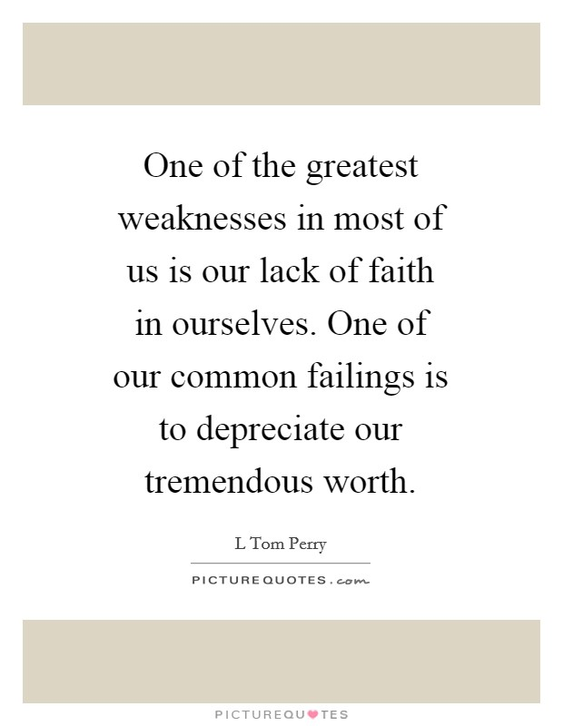 One of the greatest weaknesses in most of us is our lack of faith in ourselves. One of our common failings is to depreciate our tremendous worth Picture Quote #1