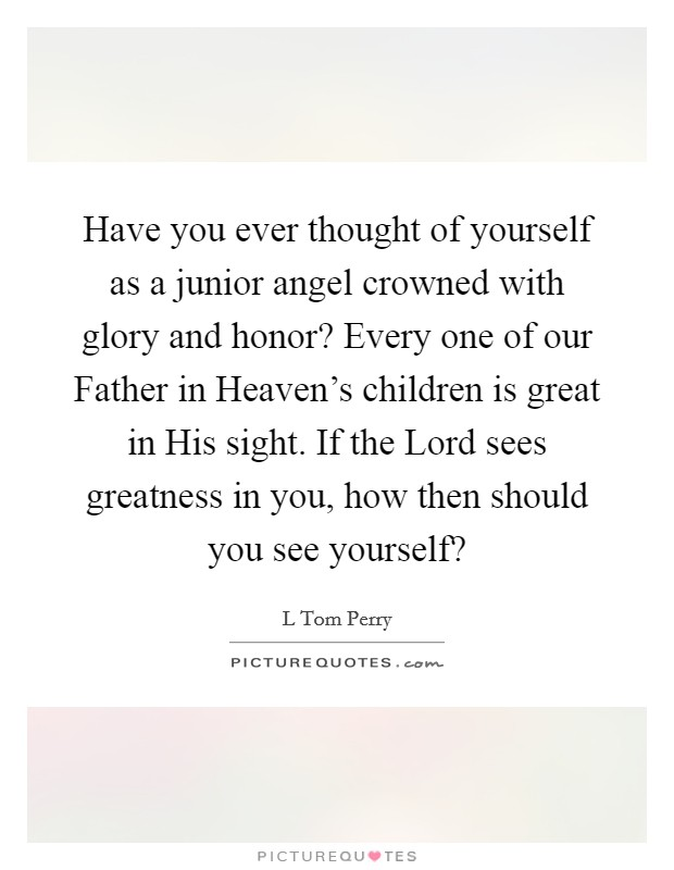 Have you ever thought of yourself as a junior angel crowned with glory and honor? Every one of our Father in Heaven's children is great in His sight. If the Lord sees greatness in you, how then should you see yourself? Picture Quote #1