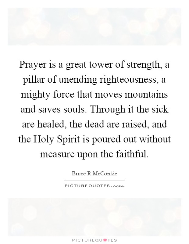 Prayer is a great tower of strength, a pillar of unending righteousness, a mighty force that moves mountains and saves souls. Through it the sick are healed, the dead are raised, and the Holy Spirit is poured out without measure upon the faithful Picture Quote #1