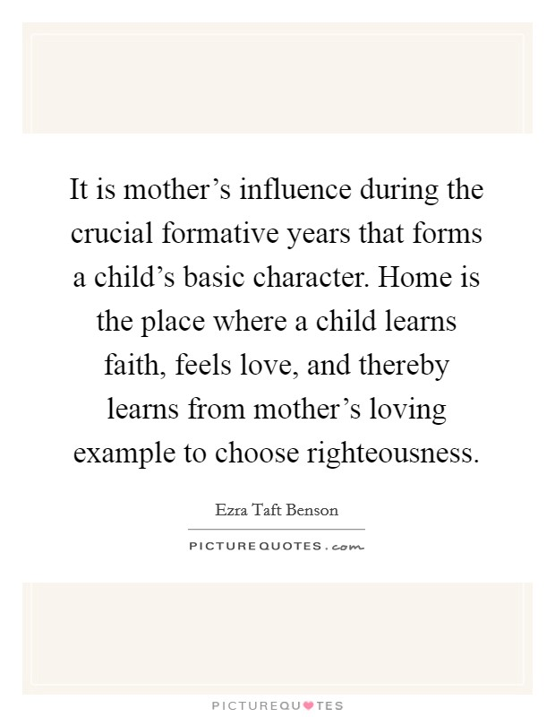 It is mother's influence during the crucial formative years that forms a child's basic character. Home is the place where a child learns faith, feels love, and thereby learns from mother's loving example to choose righteousness Picture Quote #1