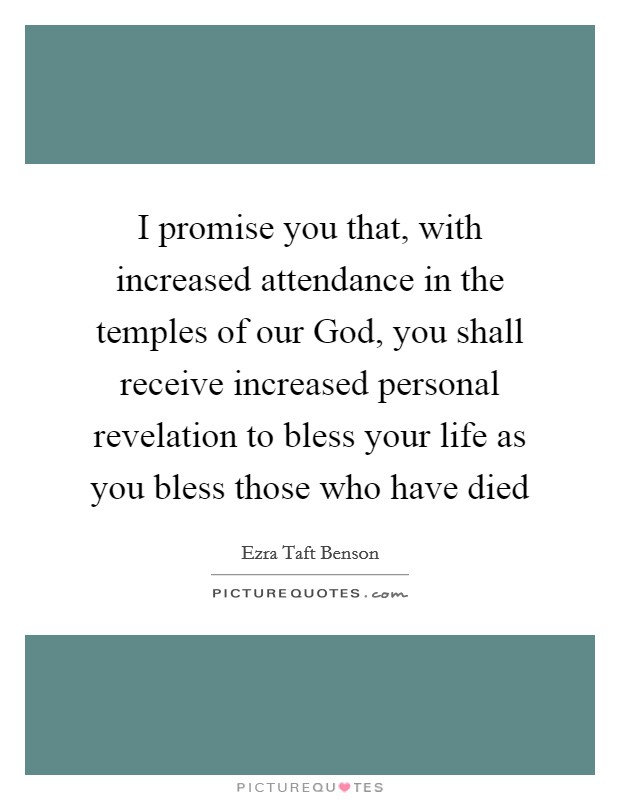 I promise you that, with increased attendance in the temples of our God, you shall receive increased personal revelation to bless your life as you bless those who have died Picture Quote #1