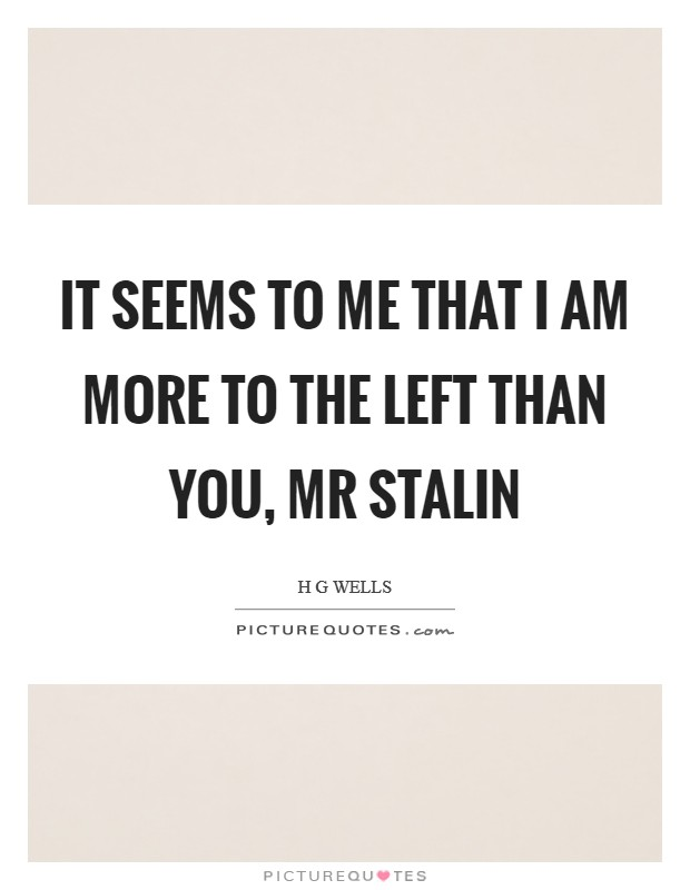 It seems to me that I am more to the Left than you, Mr Stalin Picture Quote #1