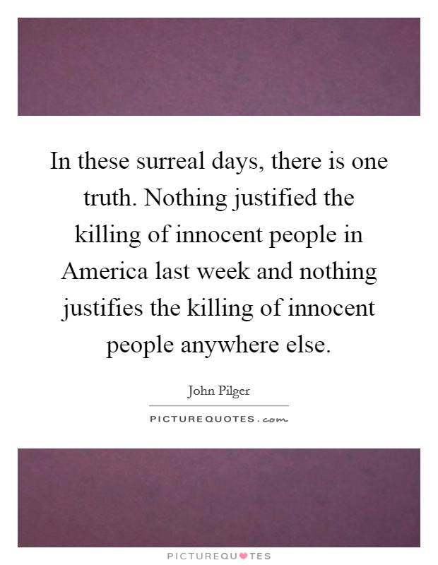 In these surreal days, there is one truth. Nothing justified the killing of innocent people in America last week and nothing justifies the killing of innocent people anywhere else Picture Quote #1