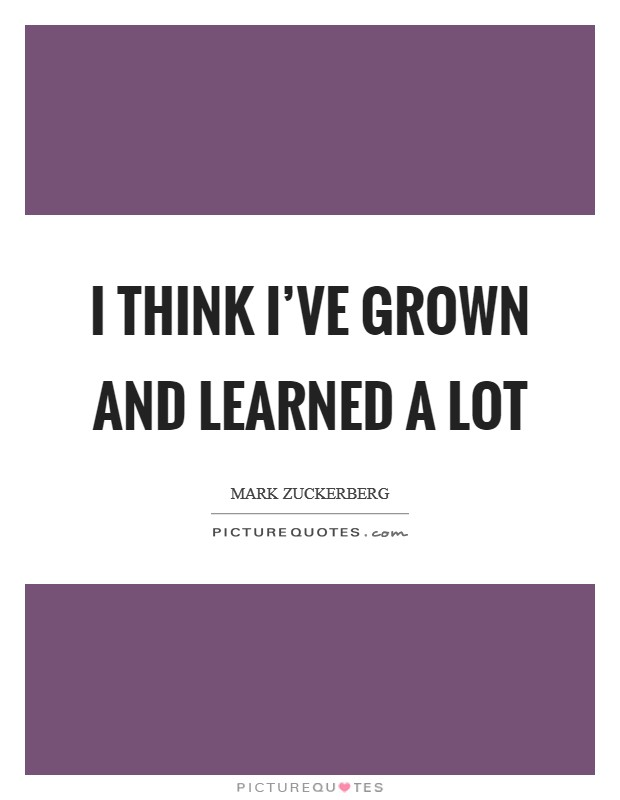 I think I've grown and learned a lot Picture Quote #1