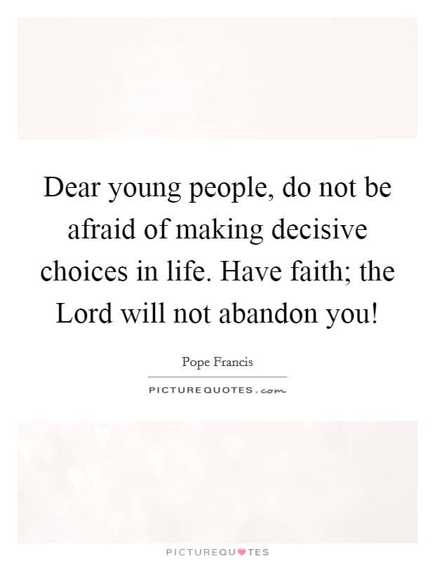 Dear young people, do not be afraid of making decisive choices in life. Have faith; the Lord will not abandon you! Picture Quote #1
