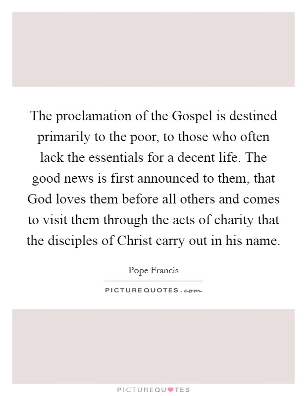 The proclamation of the Gospel is destined primarily to the poor, to those who often lack the essentials for a decent life. The good news is first announced to them, that God loves them before all others and comes to visit them through the acts of charity that the disciples of Christ carry out in his name Picture Quote #1