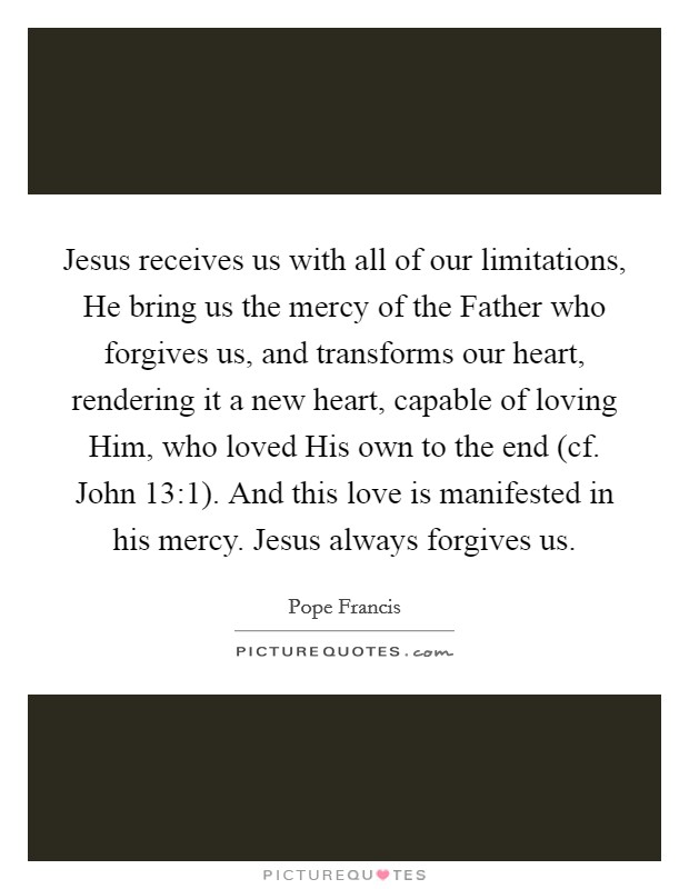 Jesus receives us with all of our limitations, He bring us the mercy of the Father who forgives us, and transforms our heart, rendering it a new heart, capable of loving Him, who loved His own to the end (cf. John 13:1). And this love is manifested in his mercy. Jesus always forgives us Picture Quote #1