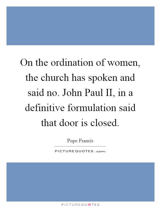 On the ordination of women, the church has spoken and said no. John Paul II, in a definitive formulation said that door is closed Picture Quote #1