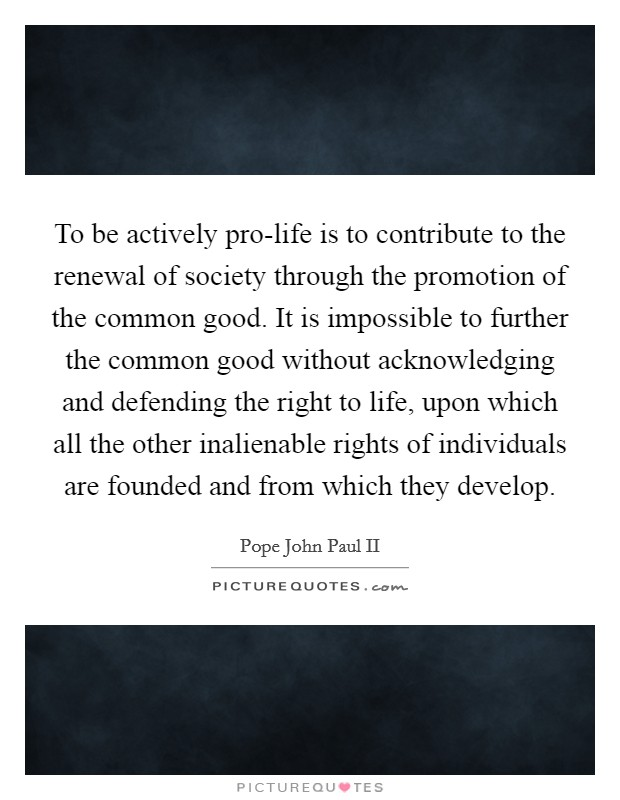 To be actively pro-life is to contribute to the renewal of society through the promotion of the common good. It is impossible to further the common good without acknowledging and defending the right to life, upon which all the other inalienable rights of individuals are founded and from which they develop Picture Quote #1