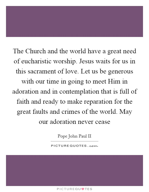 The Church and the world have a great need of eucharistic worship. Jesus waits for us in this sacrament of love. Let us be generous with our time in going to meet Him in adoration and in contemplation that is full of faith and ready to make reparation for the great faults and crimes of the world. May our adoration never cease Picture Quote #1