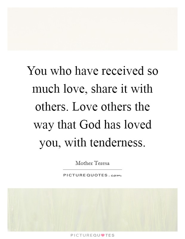 You who have received so much love, share it with others. Love others the way that God has loved you, with tenderness Picture Quote #1