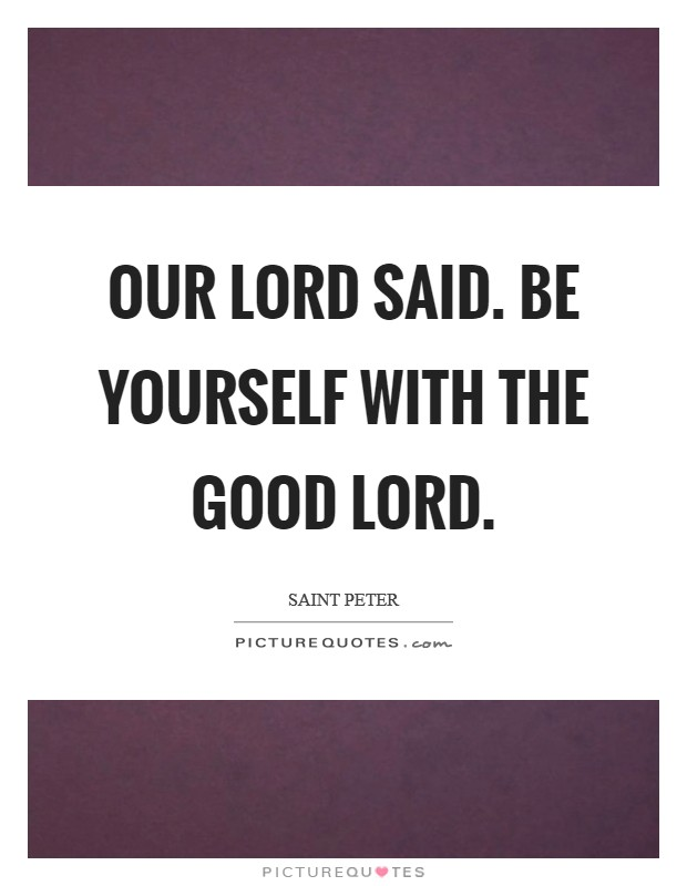 Our Lord said. Be yourself with the good Lord Picture Quote #1