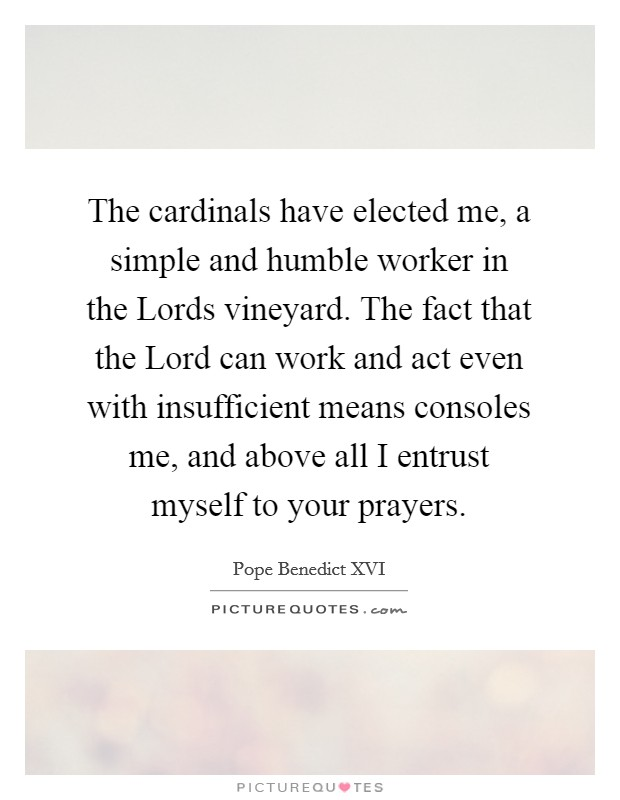 The cardinals have elected me, a simple and humble worker in the Lords vineyard. The fact that the Lord can work and act even with insufficient means consoles me, and above all I entrust myself to your prayers Picture Quote #1