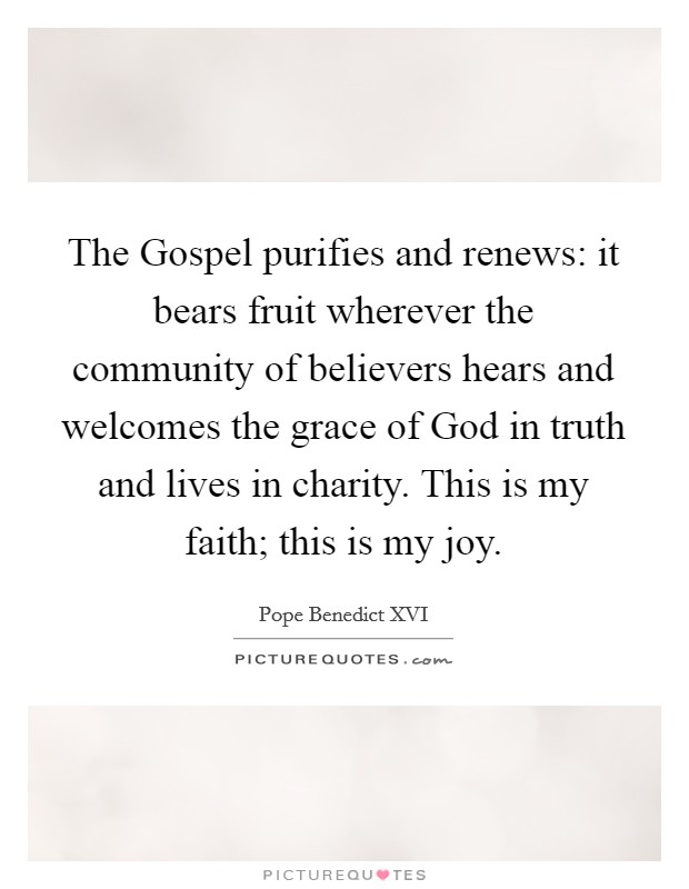 The Gospel purifies and renews: it bears fruit wherever the community of believers hears and welcomes the grace of God in truth and lives in charity. This is my faith; this is my joy Picture Quote #1