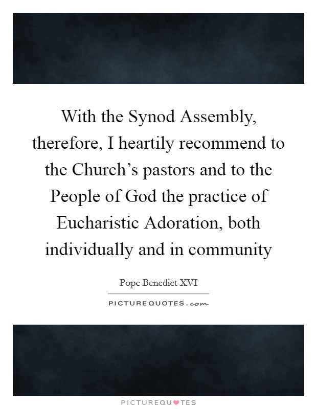 With the Synod Assembly, therefore, I heartily recommend to the Church's pastors and to the People of God the practice of Eucharistic Adoration, both individually and in community Picture Quote #1