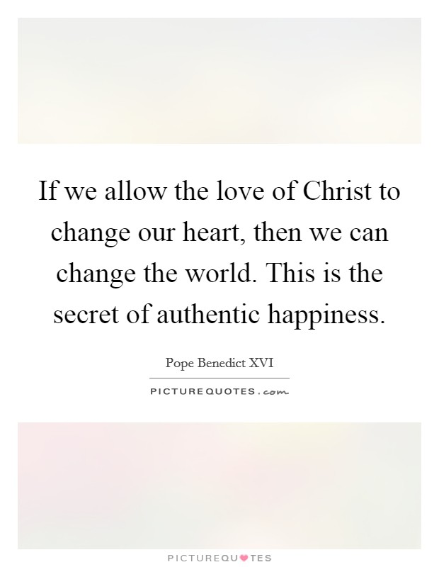 If we allow the love of Christ to change our heart, then we can change the world. This is the secret of authentic happiness Picture Quote #1