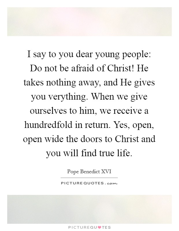 I say to you dear young people: Do not be afraid of Christ! He takes nothing away, and He gives you verything. When we give ourselves to him, we receive a hundredfold in return. Yes, open, open wide the doors to Christ and you will find true life Picture Quote #1