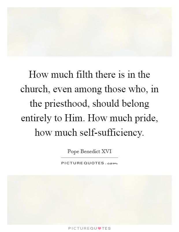 How much filth there is in the church, even among those who, in the priesthood, should belong entirely to Him. How much pride, how much self-sufficiency Picture Quote #1