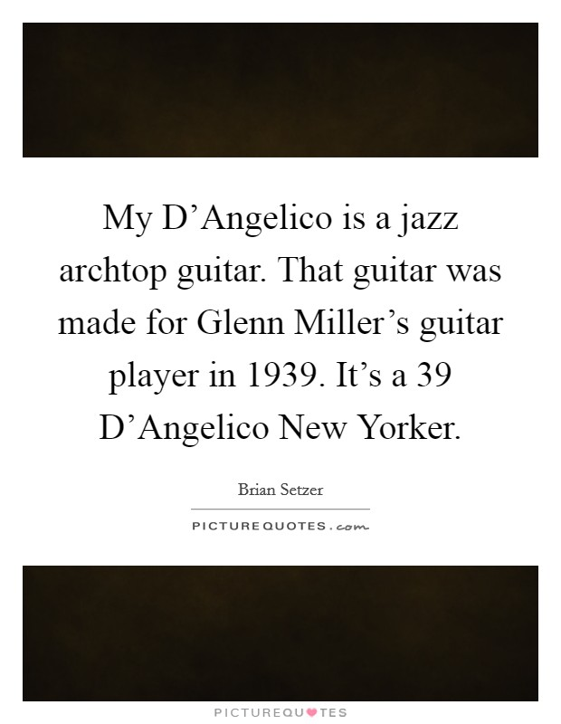 My D'Angelico is a jazz archtop guitar. That guitar was made for Glenn Miller's guitar player in 1939. It's a  39 D'Angelico New Yorker Picture Quote #1
