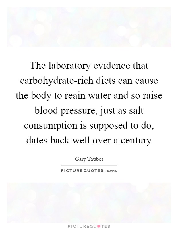 The laboratory evidence that carbohydrate-rich diets can cause the body to reain water and so raise blood pressure, just as salt consumption is supposed to do, dates back well over a century Picture Quote #1