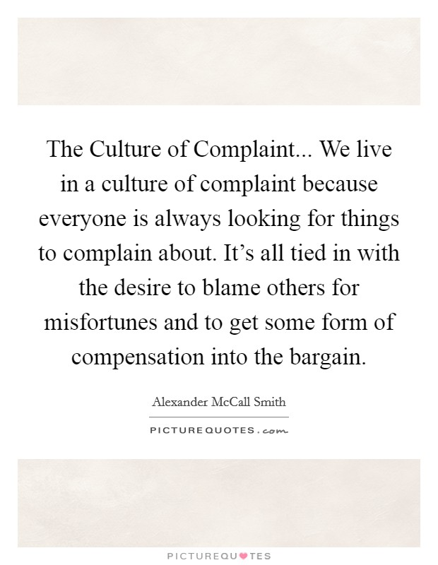 The Culture of Complaint... We live in a culture of complaint because everyone is always looking for things to complain about. It's all tied in with the desire to blame others for misfortunes and to get some form of compensation into the bargain Picture Quote #1