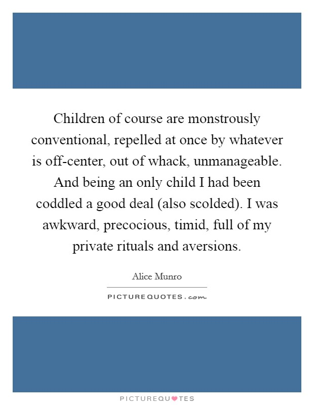 Children of course are monstrously conventional, repelled at once by whatever is off-center, out of whack, unmanageable. And being an only child I had been coddled a good deal (also scolded). I was awkward, precocious, timid, full of my private rituals and aversions Picture Quote #1