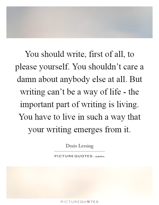 You should write, first of all, to please yourself. You shouldn't care a damn about anybody else at all. But writing can't be a way of life - the important part of writing is living. You have to live in such a way that your writing emerges from it Picture Quote #1