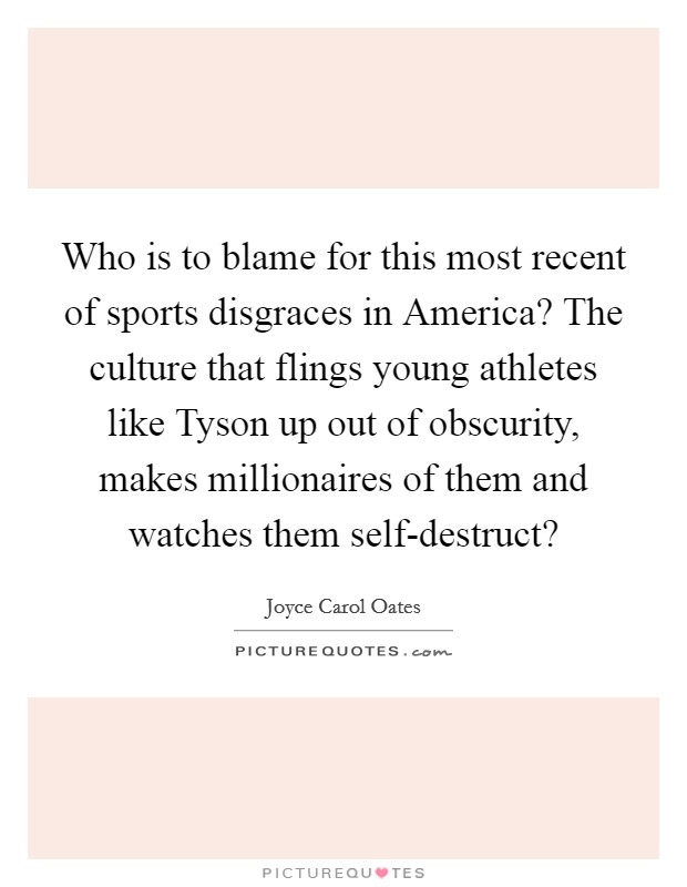 Who is to blame for this most recent of sports disgraces in America? The culture that flings young athletes like Tyson up out of obscurity, makes millionaires of them and watches them self-destruct? Picture Quote #1